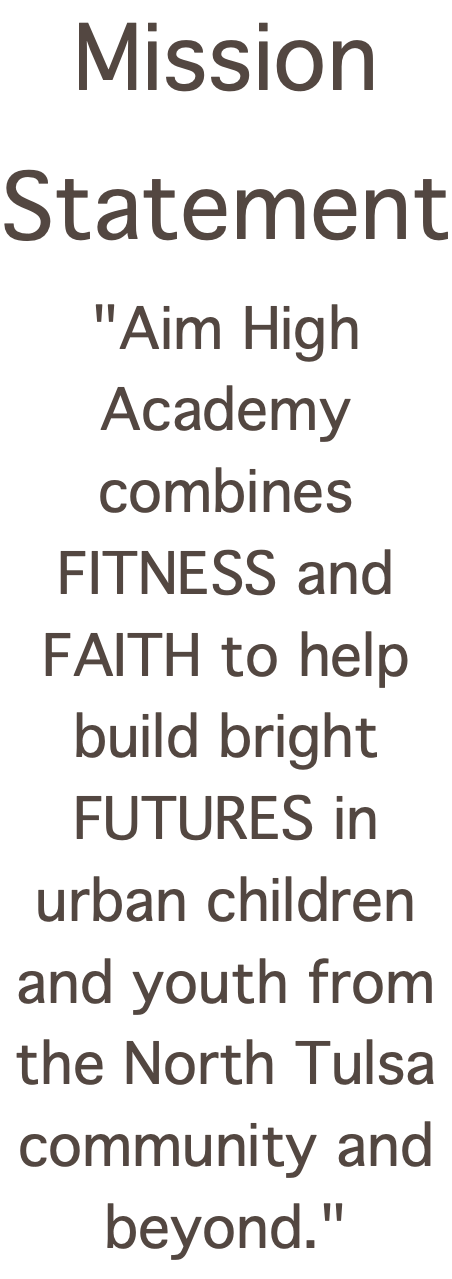 "Mission Statement ""Aim High Academy combines FITNESS and FAITH to help build bright FUTURES in urban children and youth from the North Tulsa community and beyond."""